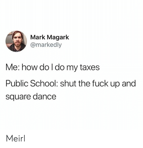 School, Taxes, and Fuck: Mark Magark  @markedly  Me: how do l do my taxes  Public School: shut the fuck up and  square dance Meirl