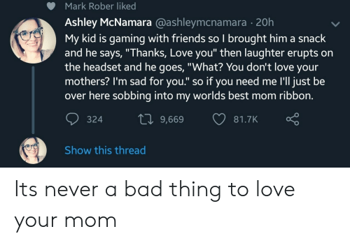 "Bad, Friends, and Love: Mark Rober liked  Ashley McNamara @ashleymcnamara - 20h  My kid is gaming with friends so I brought him a snack  and he says, ""Thanks, Love you"" then laughter erupts on  the headset and he goes, ""What? You don't love your  mothers? I'm sad for you."" so if you need me I'll just be  over here sobbing into my worlds best mom ribbon.  10 9,669 81  81.7K  324  Show this thread Its never a bad thing to love your mom"