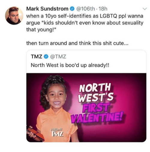 "Arguing, Cute, and North West: Mark Sundstrom@106th 18h  when a 10yo self-identifies as LGBTQ ppl wanna  argue ""kids shouldn't even know about sexuality  that young!""  then turn around and think this shit cute...  TMZ@TMZ  North West is boo'd up already!  NORTH  WEST'S  FIRST  ALENTINE!"