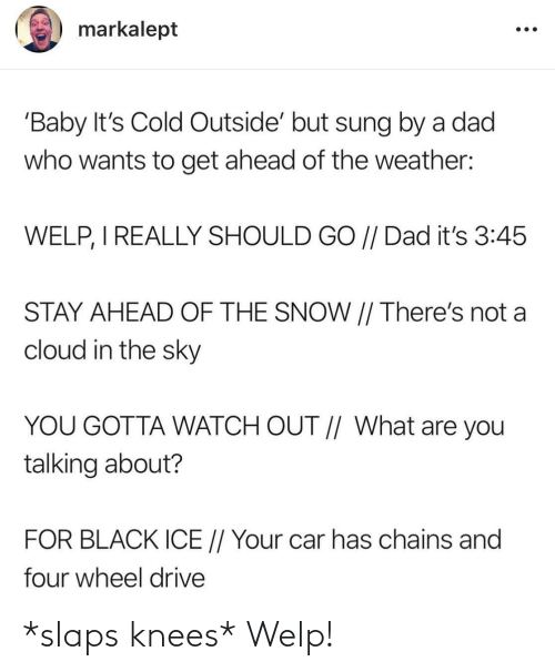 Weather: markalept  'Baby It's Cold Outside' but sung by a dad  who wants to get ahead of the weather:  WELP, I REALLY SHOULD GO // Dad it's 3:45  STAY AHEAD OF THE SNOW || There's not a  cloud in the sky  YOU GOTTA WATCH OUT // What are you  talking about?  FOR BLACK ICE // Your car has chains and  four wheel drive *slaps knees* Welp!
