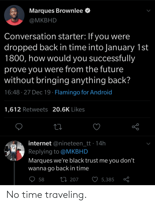 in time: Marques Brownlee O  @MKBHD  Conversation starter: If you were  dropped back in time into January 1st  1800, how would you successfully  prove you were from the future  without bringing anything back?  16:48 · 27 Dec 19 · Flamingo for Android  1,612 Retweets 20.6K Likes  internet @nineteen_tt · 14h  Replying to @MKBHD  Marques we're black trust me you don't  wanna go back in time  ♡ 58  27 207  5,385 No time traveling.