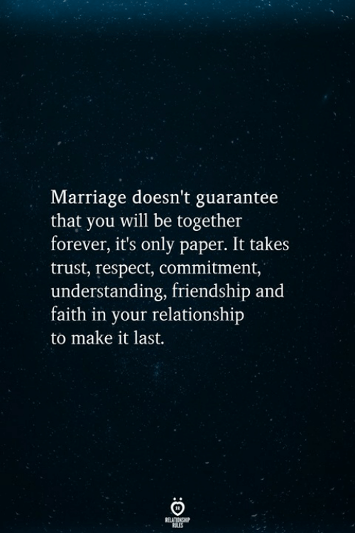 Marriage, Respect, and Forever: Marriage doesn't guarantee  that you will be together  forever, it's only paper. It takes  trust, respect, commitment,  understanding, friendship and  faith in your relationship  to make it last.