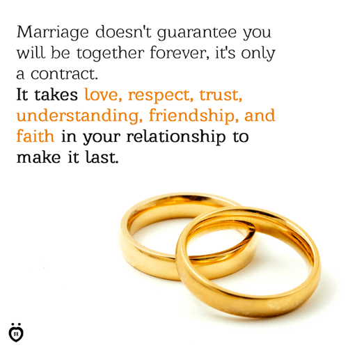 Love, Marriage, and Respect: Marriage doesn't guarantee you  will be together forever, it's only  a contract.  It takes love, respect, trust,  understanding, friendship, and  faith in your relationship to  make it last.  IR