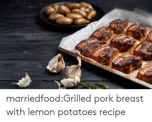 Tumblr, Blog, and Com: marriedfood:Grilled pork breast with lemon potatoes recipe