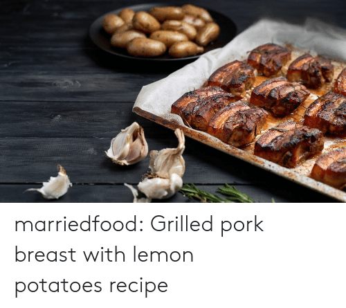 Tumblr, Blog, and Com: marriedfood: Grilled pork breast with lemon potatoes recipe