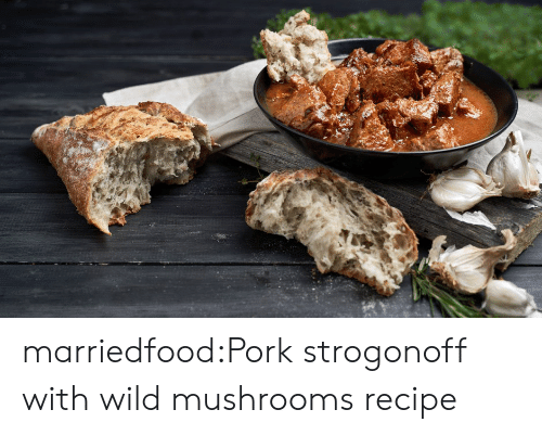 Tumblr, Blog, and Wild: marriedfood:Pork strogonoff with wild mushrooms recipe