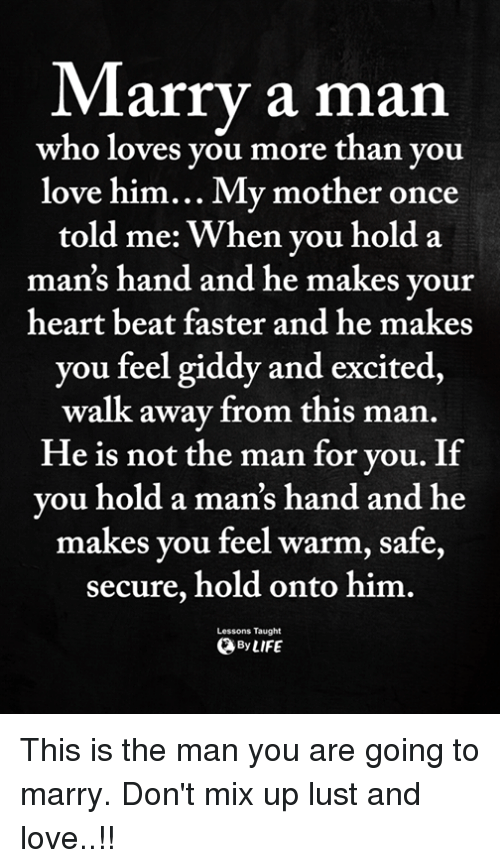 Love, Memes, and Heart: Marry a man  who loves you more than you  love him... My mother once  told me: When you hold a  man's hand and he makes your  heart beat faster and he makes  you feel giddy and excited,  walk away from this man  He is not the man for vou. If  vou hold a man's hand and he  makes you feel warm, safe,  secure, hold onto him.  ByLIFE  Lessons Taught This is the man you are going to marry. Don't mix up lust and love..!!
