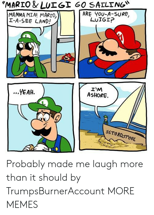 "Dank, Memes, and Target: ""MARTO & LUT Gİ 60 SAILING""  ARE YOU-A-SURE,  MAMMA MIA! MARTO,  I-A-SEE LAND!  LUIGI?  IM  ASHORE.  ...YEAH.  SSTOADSTOOL Probably made me laugh more than it should by TrumpsBurnerAccount MORE MEMES"