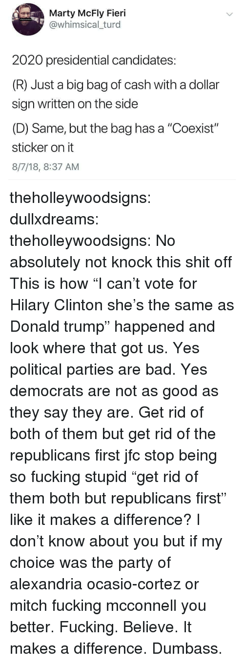 """Bad, Donald Trump, and Fucking: Marty McFly Fieri  @whimsical turd  2020 presidential candidates:  (R) Just a big bag of cash with a dollar  sign written on the side  (D) Same, but the bag has a """"Coexist""""  sticker on it  8/7/18, 8:37 AM theholleywoodsigns:  dullxdreams:   theholleywoodsigns:   No absolutely not knock this shit off This is how """"I can't vote for Hilary Clinton she's the same as Donald trump"""" happened and look where that got us. Yes political parties are bad. Yes democrats are not as good as they say they are. Get rid of both of them but get rid of the republicans first jfc stop being so fucking stupid    """"get rid of them both but republicans first"""" like it makes a difference?   I don't know about you but if my choice was the party of alexandria ocasio-cortez or mitch fucking mcconnell you better. Fucking. Believe. It makes a difference.  Dumbass."""