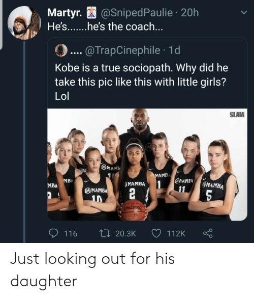looking: Martyr. O @SnipedPaulie · 20h  He's...he's the coach...  @TrapCinephile · 1d  Kobe is a true sociopath. Why did he  take this pic like this with little girls?  Lol  SLAM  MAMB  MAMBA  @PAMEA  1  11  MBA  IMAMBA  ЭМАМВА  MBA  2 4  M MAMBA  5  10  SPALDING  27 20.3K  116  112K Just looking out for his daughter