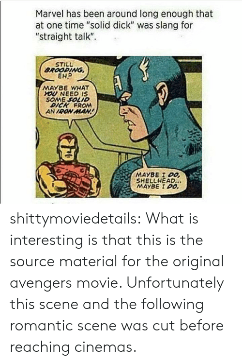 """Iron Man, Tumblr, and Avengers: Marvel has been around long enough that  at one time """"solid dick"""" was slang for  """"straight talk""""  STILL  BROOPING  EH?  MAY8E WHAT  YOU NEED IS  SOME SOLID  DICK FROM  AN IRON MAN  MAYBE I DO  SHELLHEAD.  MAYBE I DO shittymoviedetails:  What is interesting is that this is the source material for the original avengers movie. Unfortunately this scene and the following romantic scene was cut before reaching cinemas."""