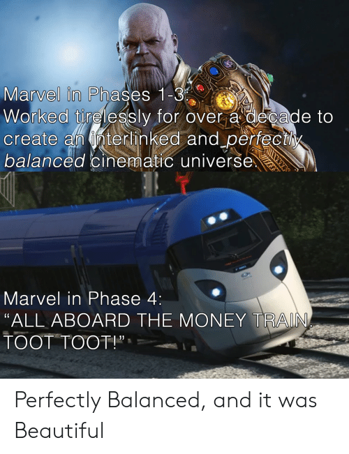 """Beautiful, Money, and Marvel: Marvel in Phases 1 C  Worked tirelessly for over a decade to  create an nterhinked and perfectly  balanced cinematic universe  Marvel in Phase 4:  """"ALL ABOARD THE MONEY TRAIN  TOOT TOOT!"""", Perfectly Balanced, and it was Beautiful"""