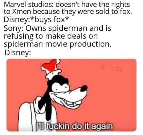 owns: Marvel studios: doesn't have the rights  to Xmen because they were sold to fox.  Disney:*buys fox*  Sony: Owns spiderman and is  refusing to make deals on  spiderman movie production.  Disney:  BIG DIIL  D fuckin do it again