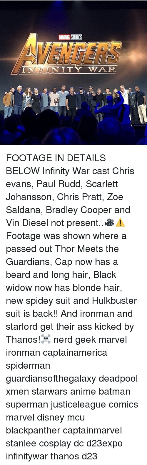 Bradley Cooper: MARVEL STUDIOS  VENGERS  NITY WAR FOOTAGE IN DETAILS BELOW Infinity War cast Chris evans, Paul Rudd, Scarlett Johansson, Chris Pratt, Zoe Saldana, Bradley Cooper and Vin Diesel not present..🎥⚠Footage was shown where a passed out Thor Meets the Guardians, Cap now has a beard and long hair, Black widow now has blonde hair, new spidey suit and Hulkbuster suit is back!! And ironman and starlord get their ass kicked by Thanos!☠ nerd geek marvel ironman captainamerica spiderman guardiansofthegalaxy deadpool xmen starwars anime batman superman justiceleague comics marvel disney mcu blackpanther captainmarvel stanlee cosplay dc d23expo infinitywar thanos d23