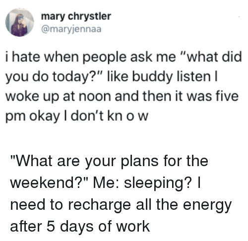 """Your Plans: mary chrystler  @maryjennaa  i hate when people ask me """"what did  you do today?"""" like buddy listen l  woke up at noon and then it was five  pm okay I don't kn o w """"What are your plans for the weekend?"""" Me: sleeping? I need to recharge all the energy after 5 days of work"""