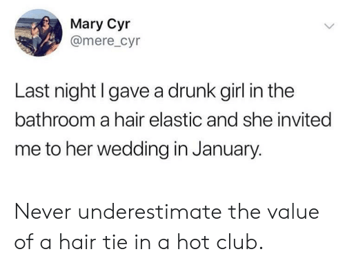 Club, Drunk, and Girl: Mary Cyr  @mere_cyr  Last night l gave a drunk girl in the  bathroom a hair elastic and she invited  me to her wedding in January. Never underestimate the value of a hair tie in a hot club.