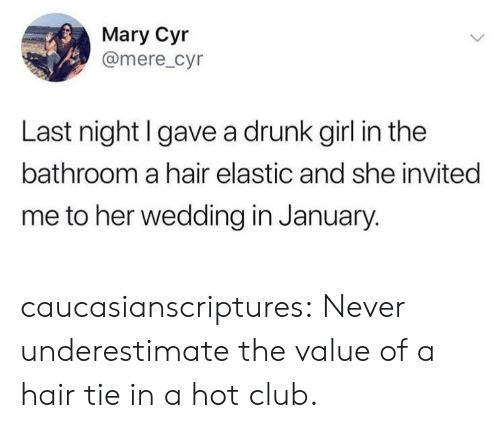 Club, Drunk, and Tumblr: Mary Cyr  @mere_cyr  Last night l gave a drunk girl in the  bathroom a hair elastic and she invited  me to her wedding in January. caucasianscriptures:  Never underestimate the value of a hair tie in a hot club.