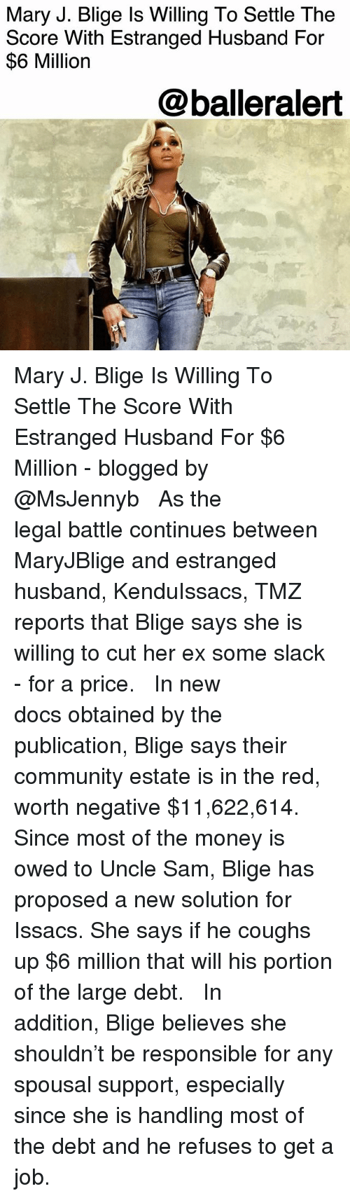 Community, Memes, and Money: Mary J. Blige ls Willing To Settle The  Score With Estranged Husband For  $6 Million  @balleralert Mary J. Blige Is Willing To Settle The Score With Estranged Husband For $6 Million - blogged by @MsJennyb ⠀⠀⠀⠀⠀⠀⠀ ⠀⠀⠀⠀⠀⠀⠀ As the legal battle continues between MaryJBlige and estranged husband, KenduIssacs, TMZ reports that Blige says she is willing to cut her ex some slack - for a price. ⠀⠀⠀⠀⠀⠀⠀ ⠀⠀⠀⠀⠀⠀⠀ In new docs obtained by the publication, Blige says their community estate is in the red, worth negative $11,622,614. Since most of the money is owed to Uncle Sam, Blige has proposed a new solution for Issacs. She says if he coughs up $6 million that will his portion of the large debt. ⠀⠀⠀⠀⠀⠀⠀ ⠀⠀⠀⠀⠀⠀⠀ In addition, Blige believes she shouldn't be responsible for any spousal support, especially since she is handling most of the debt and he refuses to get a job.