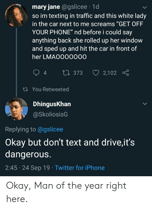 "Say Anything...: mary jane @gslicee 1d  so im texting in traffic and this white lady  in the car next to me screams ""GET OFF  YOUR PHONE"" nd before i could say  anything back she rolled up her window  and sped up and hit the car in front of  her LMAO000000  2,102  t373  t You Retweeted  DhingusKhan  @SkoliosisG  Replying to @gslicee  Okay but don't text and drive,it's  dangerous.  2:45 24 Sep 19 Twitter for iPhone Okay, Man of the year right here."