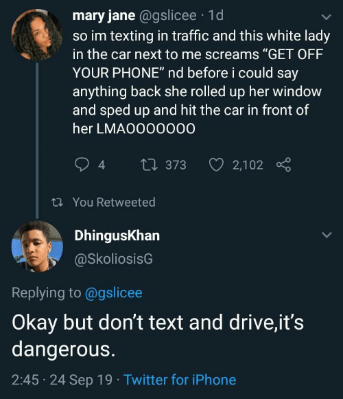 "Say Anything...: mary jane @gslicee 1d  so im texting in traffic and this white lady  in the car next to me screams ""GET OFF  YOUR PHONE"" nd before i could say  anything back she rolled up her window  and sped up and hit the car in front of  her LMAO000000  2,102  t373  t You Retweeted  DhingusKhan  @SkoliosisG  Replying to @gslicee  Okay but don't text and drive,it's  dangerous.  2:45 24 Sep 19 Twitter for iPhone"