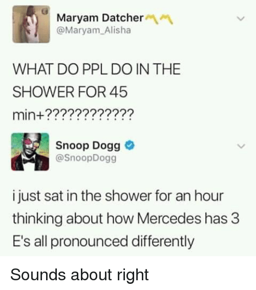 Dank, Mercedes, and Shower: Maryam Datcher  @Maryam Alisha  WHAT DO PPL DO IN THE  SHOWER FOR 45  min+????????????  Snoop Dogg  @SnoopDogg  i just sat in the shower for an hour  thinking about how Mercedes has 3  E's all pronounced differently Sounds about right