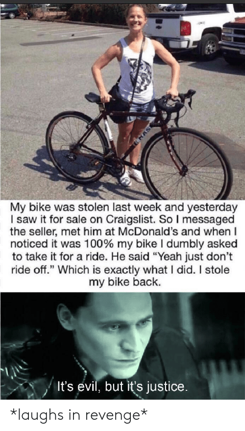 """Craigslist, McDonalds, and Revenge: MAS  My bike was stolen last week and yesterday  I saw it for sale on Craigslist. So I messaged  the seller, met him at McDonald's and when  noticed it was 100 % my bike I dumbly asked  to take it for a ride. He said """"Yeah just don't  ride off."""" Which is exactly what I did. I stole  my bike back.  It's evil, but it's justice. *laughs in revenge*"""