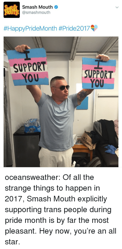 All Star, Smashing, and Smash Mouth: mash Mouth  #HappyPrideMonth #Pride2017  SUPPORT  YOU  SUPPORT  YOU oceansweather: Of all the strange things to happen in 2017, Smash Mouth explicitly supporting trans people during pride month is by far the most pleasant. Hey now, you're an all star.