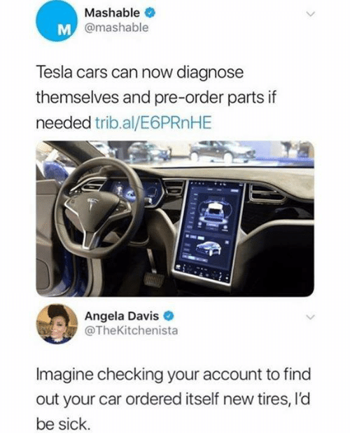 Cars, Dank, and Sick: Mashable  @mashable  Tesla cars can now diagnose  themselves and pre-order parts if  needed trib.al/E6PRnHE  Angela Davis  @TheKitchenista  Imagine checking your account to find  out your car ordered itself new tires, l'd  be sick.