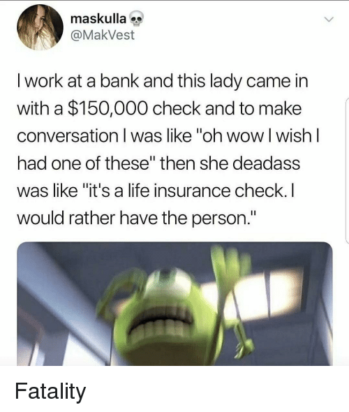 """fatality: maskulla  @MakVest  I work at a bank and this lady came in  with a $150,000 check and to make  conversation I was like """"oh wow l wish l  had one of these"""" then she deadass  was like """"it's a life insurance check.I  would rather have the person. Fatality"""