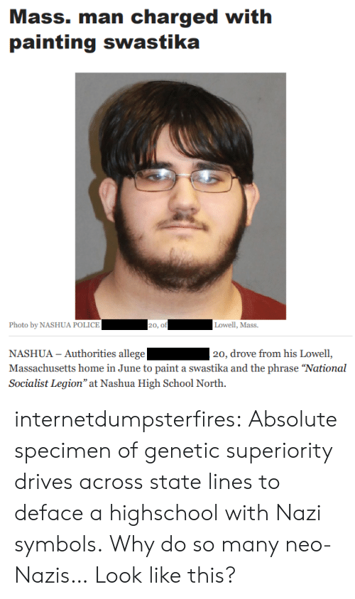 """Socialist: Mass. man charged with  painting swastika  Photo by NASHUA POLICE  20, of  Lowell, Mass.  NASHUA - Authorities allege  Massachusetts home in June to paint a swastika and the phrase """"National  Socialist Legion"""" at Nashua High School North.  20, drove from his Lowell, internetdumpsterfires:  Absolute specimen of genetic superiority drives across state lines to deface a highschool with Nazi symbols.  Why do so many neo-Nazis… Look like this?"""