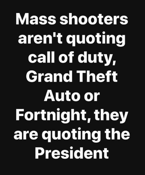 Shooters, Call of Duty, and Grand: Mass shooters  aren't quoting  call of duty,  Grand Theft  Auto or  Fortnight, they  are quoting the  President