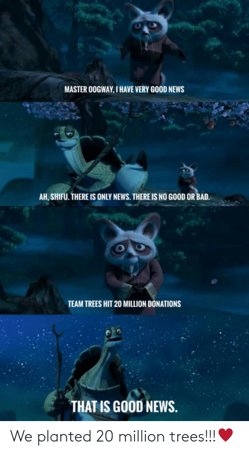 Trees: MASTER OOGWAY, I HAVE VERY GOOD NEWS  AH, SHIFU. THERE IS ONLY NEWS. THERE IS NO GOOD OR BAD.  TEAM TREES HIT 20 MILLION DÖNATIONS  THAT IS GOOD NEWS. We planted 20 million trees!!!♥️