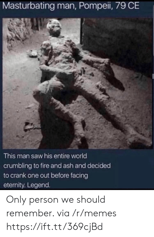 Ash: Masturbating man, Pompei, 79 CE  This man saw his entire world  crumbling to fire and ash and decided  to crank one out before facing  eternity. Legend. Only person we should remember. via /r/memes https://ift.tt/369cjBd
