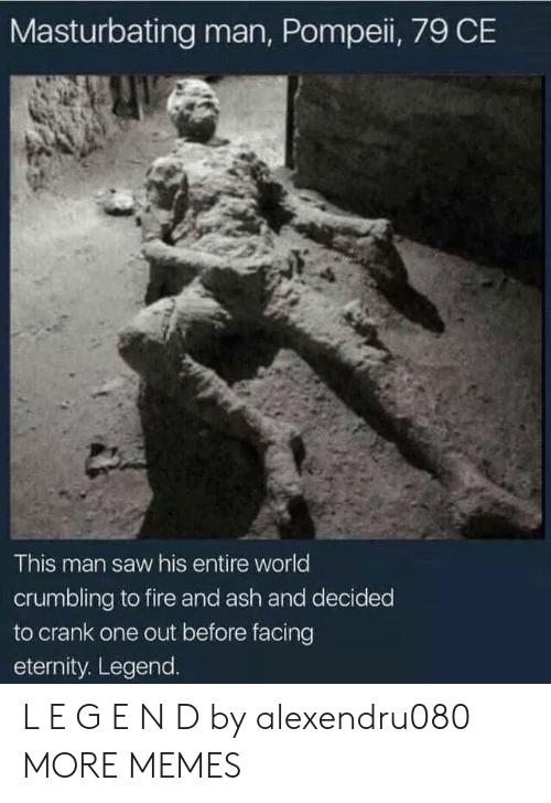 pompeii: Masturbating man, Pompeii, 79 CE  This man saw his entire world  crumbling to fire and ash and decided  to crank one out before facing  eternity. Legend. L E G E N D by alexendru080 MORE MEMES