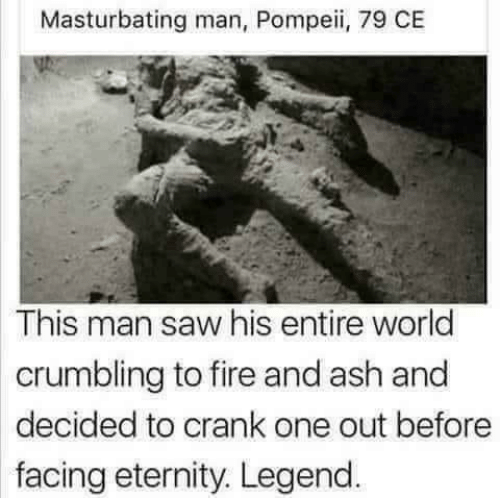 pompeii: Masturbating man, Pompeii, 79 CE  This man saw his entire world  crumbling to fire and ash and  decided to crank one out before  facing eternity. Legend