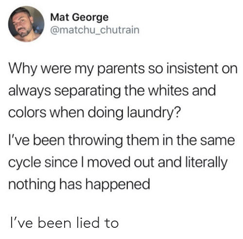 Doing Laundry: Mat George  @matchu_chutrain  Why were my parents so insistent  always separating the whites and  colors when doing laundry?  I've been throwing them in the same  cycle since I moved out and literally  nothing has happened I've been lied to