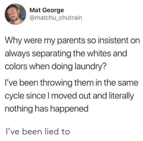Doing Laundry: Mat George  @matchu_chutrain  Why were my parents so insistent on  always separating the whites and  colors when doing laundry?  I've been throwing them in the same  cycle since I moved out and literally  nothing has happened I've been lied to