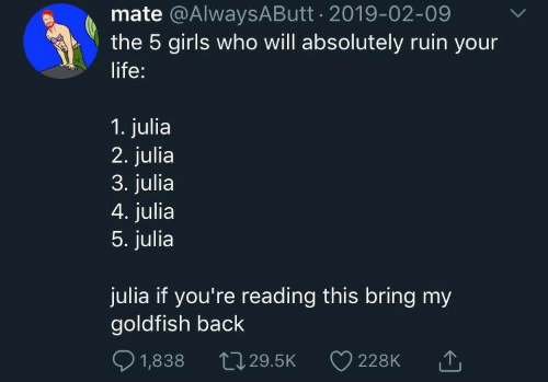 Girls, Goldfish, and Life: mate @AlwaysAButt 2019-02-09  the 5 girls who will absolutely ruin your  life:  1. julia  2. julia  3. julia  4. julia  5. julia  julia if you're reading this bring my  goldfish back  1,838  L29.5K  228K