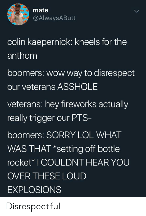 Colin Kaepernick, Lol, and Sorry: mate  @AlwaysAButt  colin kaepernick: kneels for the  anthem  boomers: wow way to disrespect  our veterans ASSHOLE  veterans: hey fireworks actually  really trigger our PTS-  boomers: SORRY LOL WHAT  WAS THAT *setting off bottle  rocket* I COULDNT HEAR YOU  OVER THESE LOUD  EXPLOSIONS Disrespectful