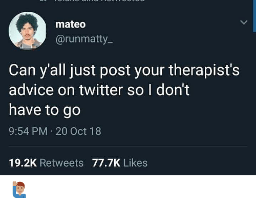 Advice, Memes, and Twitter: mateo  @runmatty  Can y'all just post your therapist's  advice on twitter so I don't  have to go  9:54 PM 20 Oct 18  19.2K Retweets 77.7K Likes 🙋🏽‍♂️