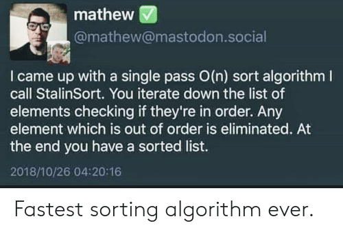 element: mathew  @mathew@mastodon.social  I came up with a single pass O(n) sort algorithm  call StalinSort. You iterate down the list of  elements checking if they're in order. Any  element which is out of order is eliminated. At  the end you have a sorted list.  2018/10/26 04:20:16 Fastest sorting algorithm ever.