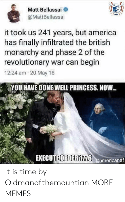 America, Dank, and Memes: Matt Bellassai  @MattBellassai  it took us 241 years, but america  has finally infiltrated the british  monarchy and phase 2 of the  revolutionary war can begin  12:24 am 20 May 18  YOU HAVE DONE WELL PRINCESS. NOW...  EXECUTE ORDER116americanaf It is time by Oldmanofthemountian MORE MEMES