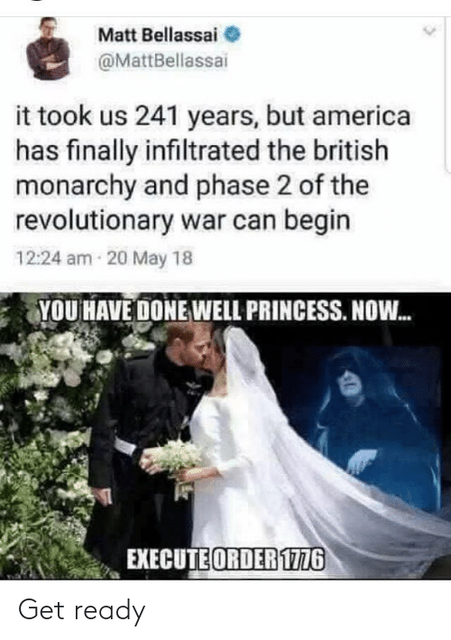 Begin: Matt Bellassai  @MattBellassai  it took us 241 years, but america  has finally infiltrated the british  monarchy and phase 2 of the  revolutionary war can begin  12:24 am 20 May 18  YOU HAVE DONE WELL PRINCESS. NOW.  EXECUTE ORDER 1776 Get ready