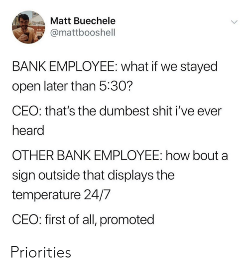 Promoted: Matt Buechele  @mattbooshell  BANK EMPLOYEE: what if we stayed  open later than 5:30?  CEO: that's the dumbest shit i've ever  heard  OTHER BANK EMPLOYEE: how bout a  sign outside that displays the  temperature 24/7  CEO: first of all, promoted Priorities