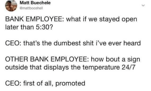 Promoted: Matt Buechele  @mattbooshell  BANK EMPLOYEE: what if we stayed open  later than 5:30?  CEO: that's the dumbest shit i've ever heard  OTHER BANK EMPLOYEE: how bout a sign  outside that displays the temperature 24/7  CEO: first of all, promoted