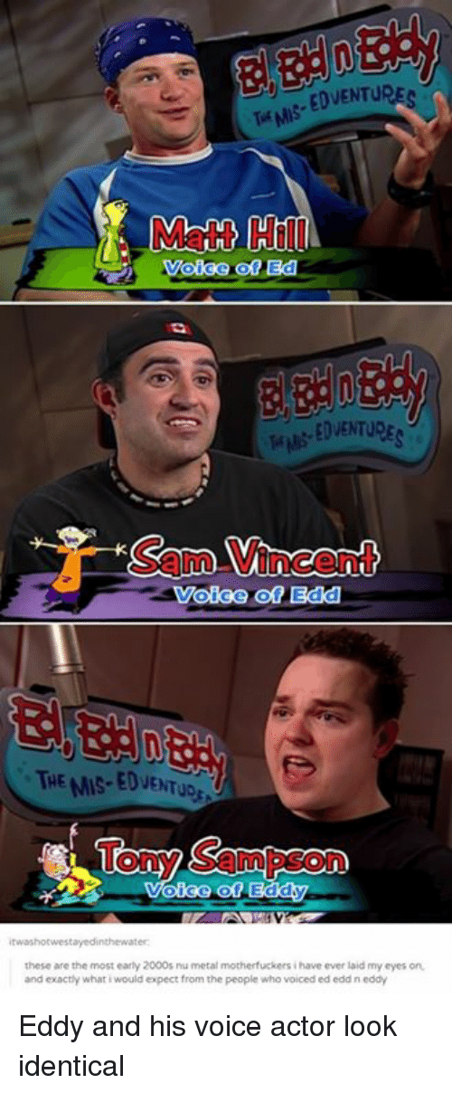 metallic: Matt Hill  EDVENTURE  Sam Vincent  Voice of Edd  THE MIS-EDVENTUD  Tony Sampson  these are the most early 2000s ru metal motherfuckers i have ever laid my eyes on  and exactly what i would expect from the people who voiced ed edd n eddy Eddy and his voice actor look identical