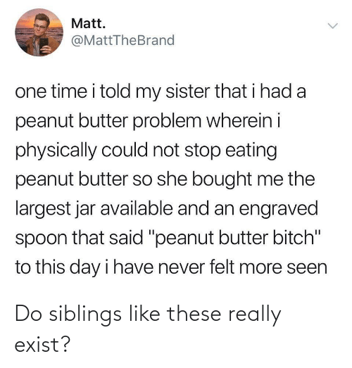 "said: Matt.  @MattTheBrand  one time i told my sister that i had a  peanut butter problem wherein i  physically could not stop eating  peanut butter so she bought me the  largest jar available and an engraved  spoon that said ""peanut butter bitch""  to this day i have never felt more seen  <> Do siblings like these really exist?"