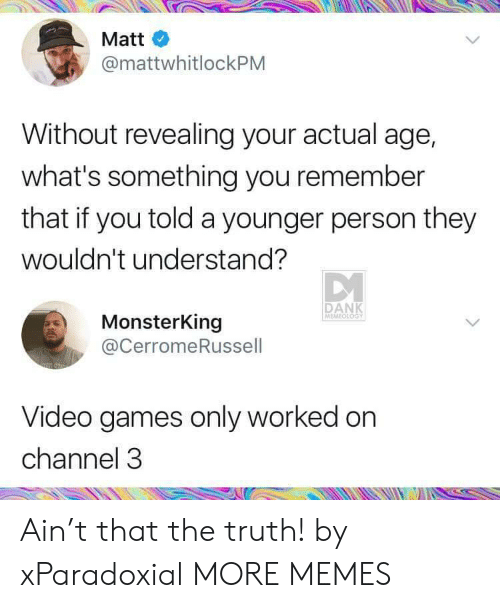 revealing: Matt  @mattwhitlockPM  Without revealing your actual age,  what's something you remember  that if you told a younger person they  wouldn't understand?  DANK  MEMEOLOGY  MonsterKing  @CerromeRussell  Video games only worked on  channel 3 Ain't that the truth! by xParadoxial MORE MEMES