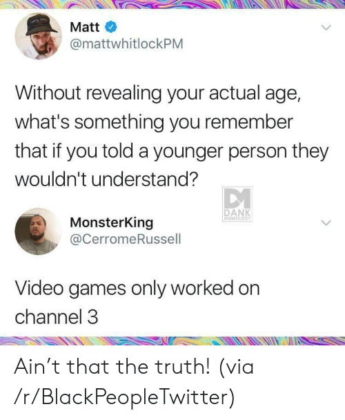 revealing: Matt  @mattwhitlockPM  Without revealing your actual age,  what's something you remember  that if you told a younger person they  wouldn't understand?  DANK  MEMEOLOGY  MonsterKing  @CerromeRussell  Video games only worked on  channel 3 Ain't that the truth! (via /r/BlackPeopleTwitter)