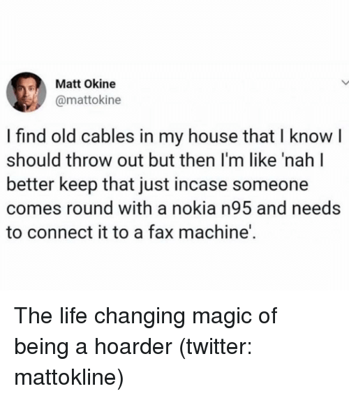Life, My House, and Twitter: Matt Okine  @mattokine  I find old cables in my house that I knowI  should throw out but then I'm like 'nah l  better keep that just incase someone  comes round with a nokia n95 and needs  to connect it to a fax machine'. The life changing magic of being a hoarder (twitter: mattokline)